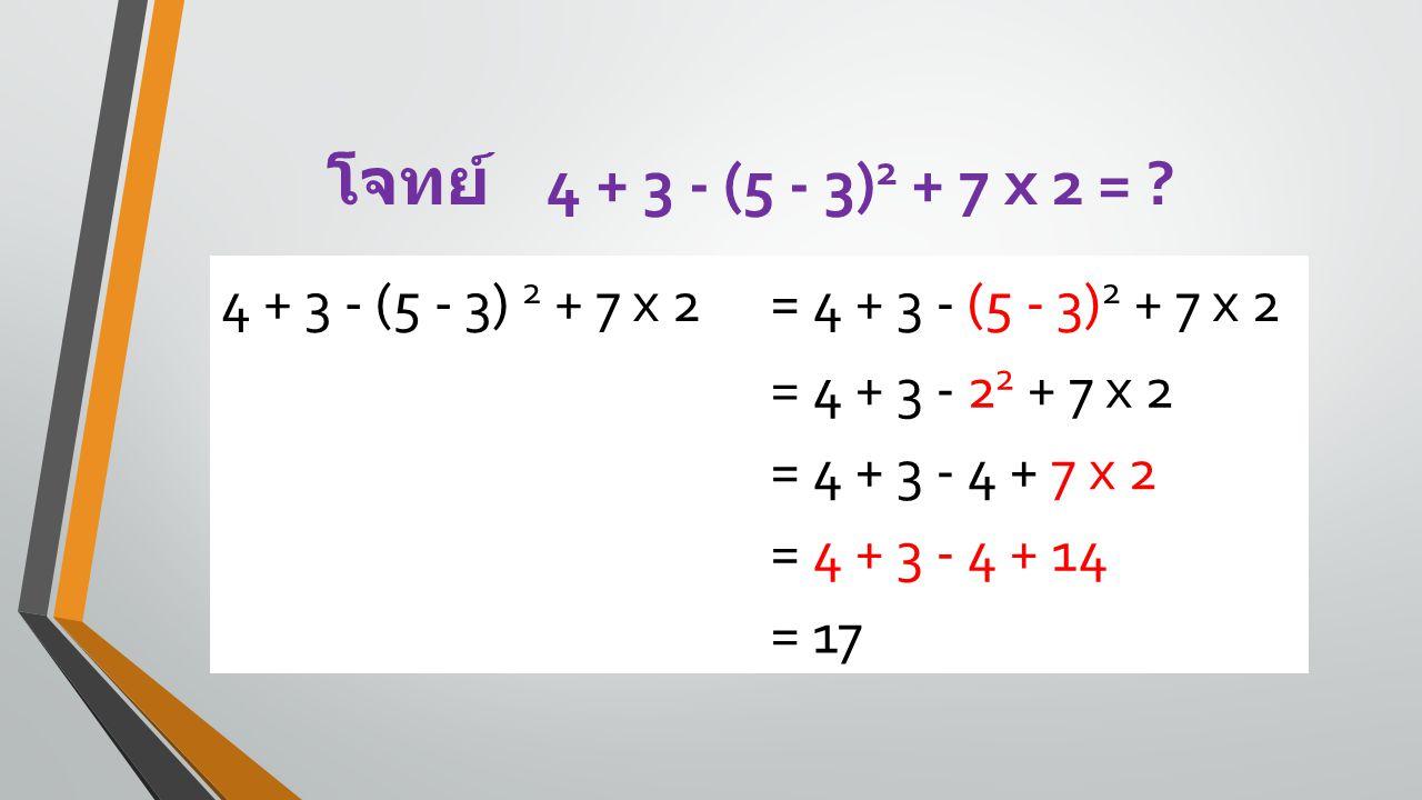 โจทย์ 4 + 3 - (5 - 3) 2 + 7 x 2 = ? 4 + 3 - (5 - 3) 2 + 7 x 2= 4 + 3 - (5 - 3) 2 + 7 x 2 = 4 + 3 - 2 2 + 7 x 2 = 4 + 3 - 4 + 7 x 2 = 4 + 3 - 4 + 14 =