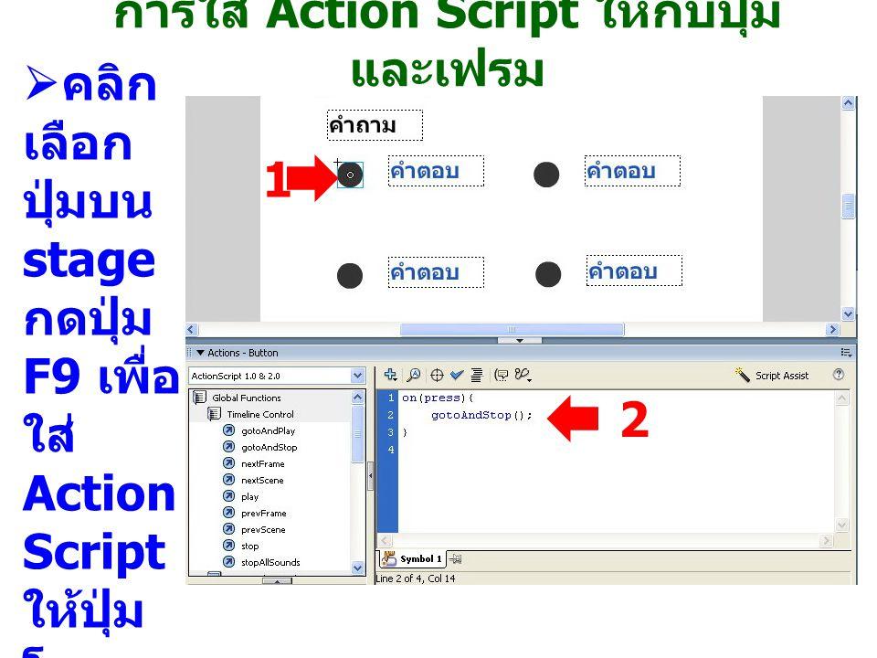  คลิก เลือก ปุ่มบน stage กดปุ่ม F9 เพื่อ ใส่ Action Script ให้ปุ่ม โดย พิมพ์ ลงใน ช่อง Symb ol 1 1 2 การใส่ Action Script ให้กับปุ่ม และเฟรม
