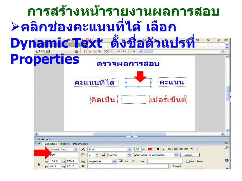 การสร้างหน้ารายงานผลการสอบ  คลิกช่องคะแนนที่ได้ เลือก Dynamic Text ตั้งชื่อตัวแปรที่ Properties