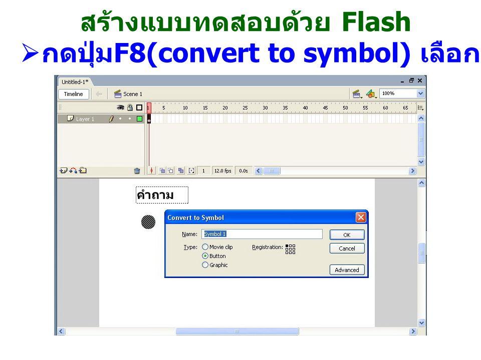 สร้างแบบทดสอบด้วย Flash  กดปุ่ม F8(convert to symbol) เลือกเป็น button กดปุ่ม OK