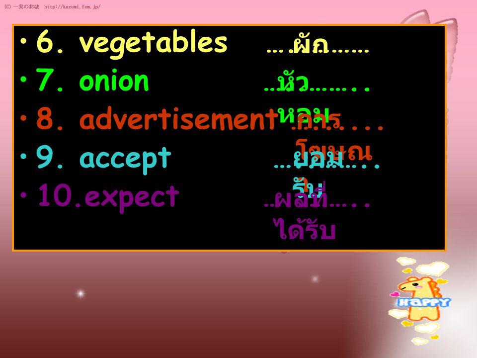 6. vegetables …..……… 7. onion …..…….. 8. advertisement …...... 9. accept …..…….. 10.expect …..…….. ผัก หัว หอม การ โฆษณ า ยอม รับ ผลที่ ได้รับ