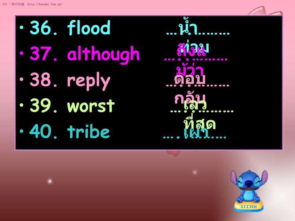 36. flood …..……… 37. although …..……… 38. reply …..……… 39. worst …..……… 40. tribe …..……… น้ำ ท่วม ถึงแ ม้ว่า ตอบ กลับ เลว ที่สุด เผ่า