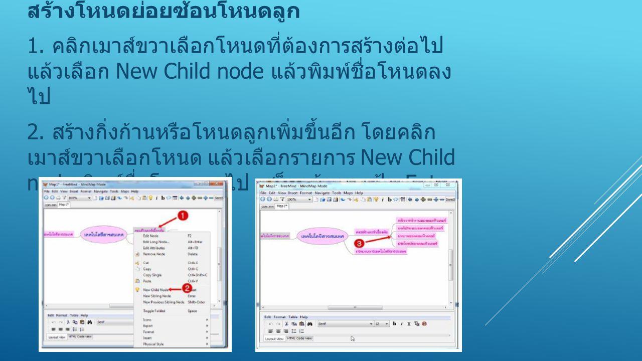สร้างโหนดย่อยซ้อนโหนดลูก 1. คลิกเมาส์ขวาเลือกโหนดที่ต้องการสร้างต่อไป แล้วเลือก New Child node แล้วพิมพ์ชื่อโหนดลง ไป 2. สร้างกิ่งก้านหรือโหนดลูกเพิ่ม