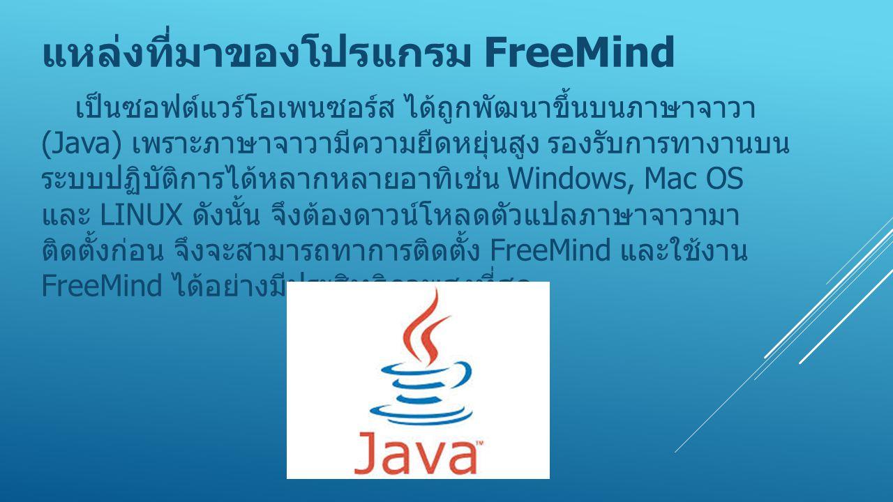 แหล่งที่มาของโปรแกรม FreeMind เป็นซอฟต์แวร์โอเพนซอร์ส ได้ถูกพัฒนาขึ้นบนภาษาจาวา (Java) เพราะภาษาจาวามีความยืดหยุ่นสูง รองรับการทางานบน ระบบปฏิบัติการไ