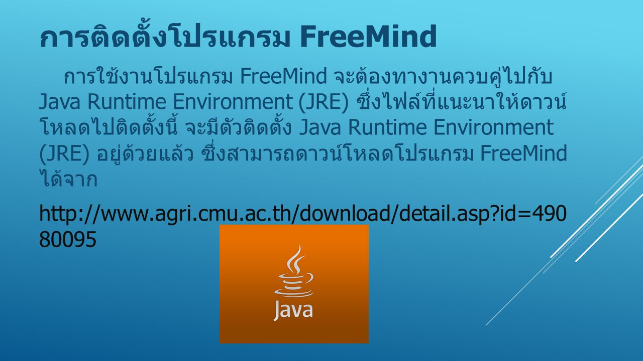 การติดตั้งโปรแกรม FreeMind การใช้งานโปรแกรม FreeMind จะต้องทางานควบคู่ไปกับ Java Runtime Environment (JRE) ซึ่งไฟล์ที่แนะนาให้ดาวน์ โหลดไปติดตั้งนี้ จ