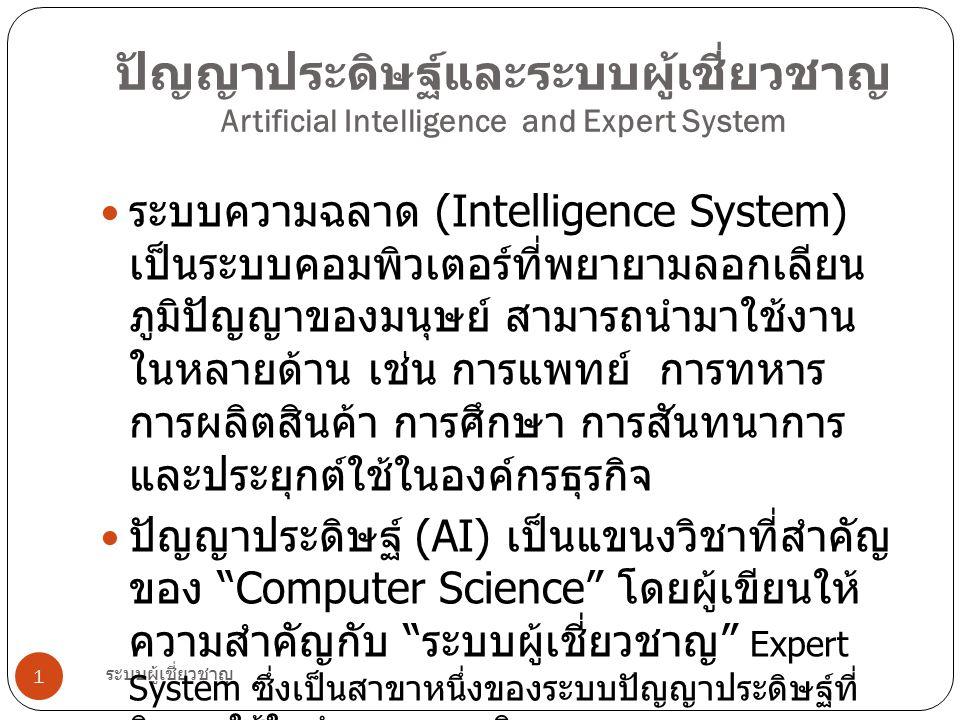 ระบบผู้เชี่ยวชาญ 12 ระบบเครือข่ายเส้นประสาท (Neural Network) เป็นสาขาหนึ่งของ AI ที่ได้รับความ นิยมจากบุคคลหลายสาขาวิชาชีพ โดยนักวิทยาศาสตร์พยายามสังเกต ศึกษา และเลียนแบบการทำงานของระบบ เส้นประสาทและสมองของมนุษย์ เพื่อนำมา ประยุกต์ใช้ในการทำงานและการประมวลผล ของระบบคอมพิวเตอร์ให้มีประสิทธิภาพ ระบบเส้นประสาทจะประกอบด้วยเซล ประสาทที่ต่อเรียงกันเข้าเข้าเป็น ระบบอย่างน้อยสองระดับ (Layer) ระดับที่ เรียกว่า ระดับนำเข้า (Input Layer) ทำ หน้าที่รับสิ่งนำเข้า (Input) จากสิ่งแวดล้อม ภายนอกเข้าสู่ระบบแล้วทำการส่งต่อให้ เครือข่ายในระดับถัดไปตามหน้าที่และ ความสัมพันธ์ที่ถูกกำหนดจะถึงระดับสุดท้าย คือ ระดับแสดงผลลัพธ์