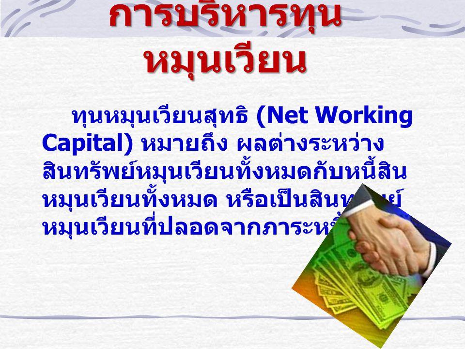 การบริหารทุนหมุนเวียน ทุนหมุนเวียนสุทธิ (Net Working Capital) หมายถึง ผลต่างระหว่าง สินทรัพย์หมุนเวียนทั้งหมดกับหนี้สิน หมุนเวียนทั้งหมด หรือเป็นสินทรัพย์ หมุนเวียนที่ปลอดจากภาระหนี้สิน