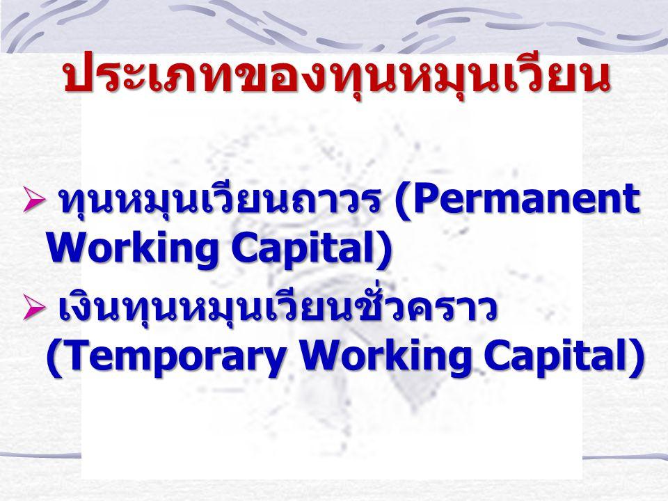 ประเภทของทุนหมุนเวียน  ทุนหมุนเวียนถาวร (Permanent Working Capital)  เงินทุนหมุนเวียนชั่วคราว (Temporary Working Capital)