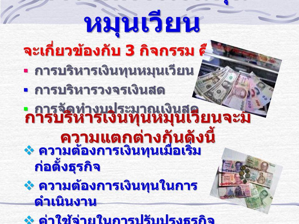 การจัดการเงินทุน หมุนเวียน จะเกี่ยวข้องกับ 3 กิจกรรม คือ  การบริหารเงินทุนหมุนเวียน  การบริหารวงจรเงินสด  การจัดทำงบประมาณเงินสด  ความต้องการเงินทุนเมื่อเริ่มก่อตั้ง ธุรกิจ  ความต้องการเงินทุนในการ ดำเนินงาน  ค่าใช้จ่ายในการปรับปรุงธุรกิจ การบริหารเงินทุนหมุนเวียนจะมี ความแตกต่างกันดังนี้
