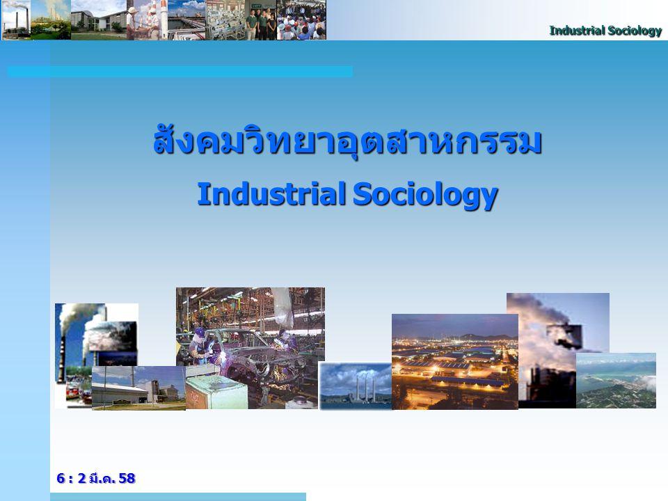 Industrial Sociology วิทยาศาสตร์สังคมต่างกับวิทยาศาสตร์ธรรมชาติ สังคม หน่วยในการศึกษาวิเคราะห์ - มุ่งที่จะศึกษาความสัมพันธ์ของ มนุษย์ในฐานะที่มนุษย์จะอยู่ มนุษย์ในฐานะที่มนุษย์จะอยู่ ร่วมกันเป็นกลุ่มหรือเป็นสังคม ร่วมกันเป็นกลุ่มหรือเป็นสังคม -เน้นที่จะศึกษาหน่วยหรือ ปรากฎการณ์ต่างๆ ที่เกิดขึ้น หรือมีอยู่โดยธรรมชาติ ปรากฎการณ์ต่างๆ ที่เกิดขึ้น หรือมีอยู่โดยธรรมชาติ กระบวนวิธีการศึกษา - ใช้การศึกษาแบบคุณภาพ (Qualitative approach) (Qualitative approach) -ใช้เครื่องมือในการศึกษาแบบ ปริมาณ (Quantitative approach) ปริมาณ (Quantitative approach) บทบาทค่านิยมกระบวนการศึกษา - นักวิทยาศาสตร์สังคมมีโอกาสที่ จะมีอคติในการศึกษาได้ง่ายกว่า จะมีอคติในการศึกษาได้ง่ายกว่า -ความรู้สึกผูกพันกับหน่วยในการ ศึกษาน้อยกว่านักวิทยาศาสตร์ ศึกษาน้อยกว่านักวิทยาศาสตร์ สังคม สังคม ธรรมชาติ