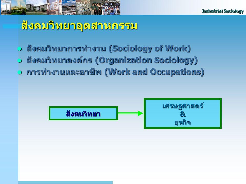 Industrial Sociology สังคมวิทยาการทำงาน (Sociology of Work) สังคมวิทยาการทำงาน (Sociology of Work) สังคมวิทยาองค์กร (Organization Sociology) สังคมวิทย