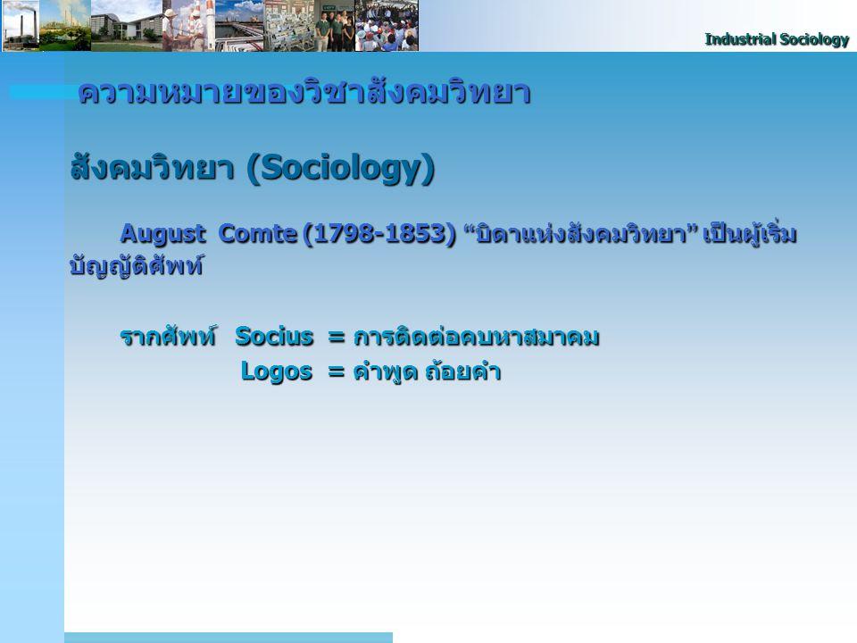 Industrial Sociology Auguste Comte Auguste Comte สังคมวิทยาเป็นวิชาที่ศึกษาสังคม โดยอาศัยวิธีการทางวิทยาศาสตร์ ในการศึกษา แบ่งออกเป็น 2 ส่วน - สังคมสถิต (Social Statics) - สังคมสถิต (Social Statics) เกี่ยวกับโครงสร้างสังคม (สถาบัน และความสัมพันธ์ของสถาบันต่างๆ) - สังคมพลวัต (Social Dynamics) - สังคมพลวัต (Social Dynamics) เกี่ยวกับวิวัฒนาการและภาวะ การเปลี่ยนแปลงทางสังคม ความหมายของวิชาสังคมวิทยา