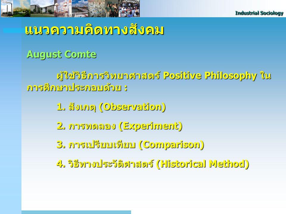 Industrial Sociology แนวความคิดทางสังคม August Comte ผู้ใช้วิธีการวิทยาศาสตร์ Positive Philosophy ใน การศึกษาประกอบด้วย : 1. สังเกตุ (Observation) 2.