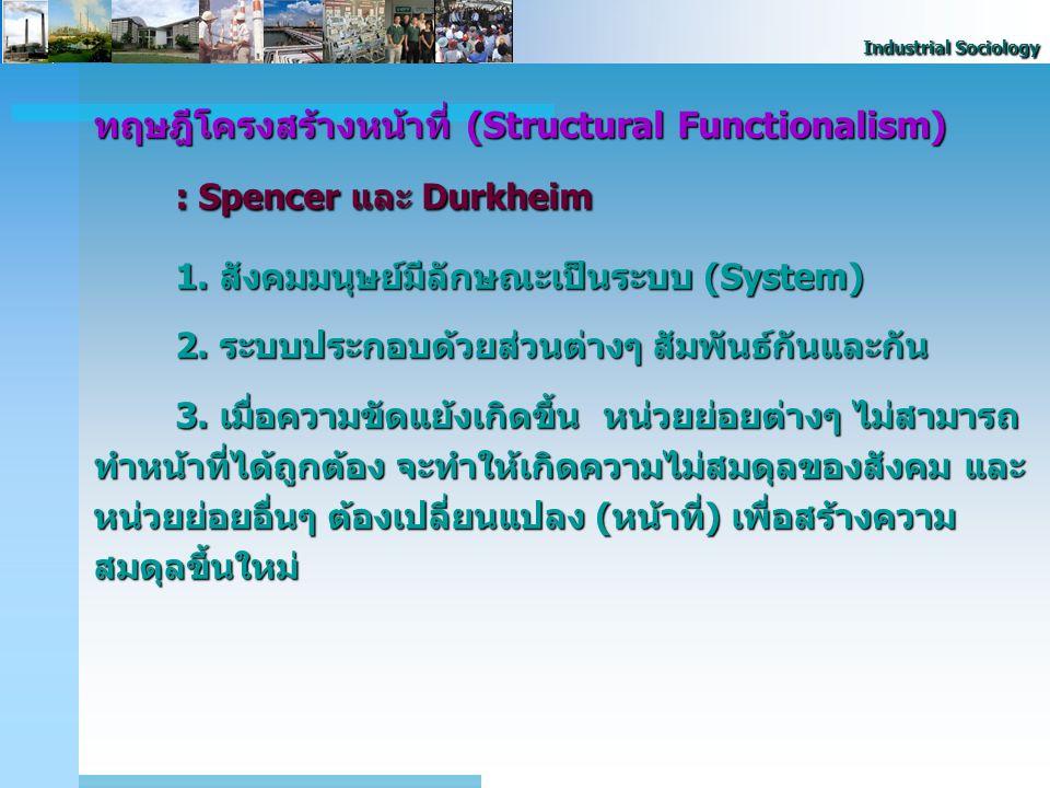 Industrial Sociology ทฤษฎีโครงสร้างหน้าที่ (Structural Functionalism) : Spencer และ Durkheim 1. สังคมมนุษย์มีลักษณะเป็นระบบ (System) 2. ระบบประกอบด้วย