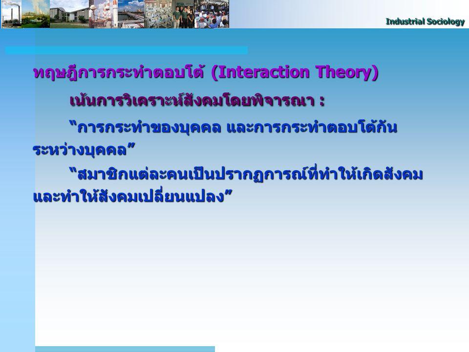 "Industrial Sociology ทฤษฎีการกระทำตอบโต้ (Interaction Theory) เน้นการวิเคราะห์สังคมโดยพิจารณา : ""การกระทำของบุคคล และการกระทำตอบโต้กัน ระหว่างบุคคล"" """