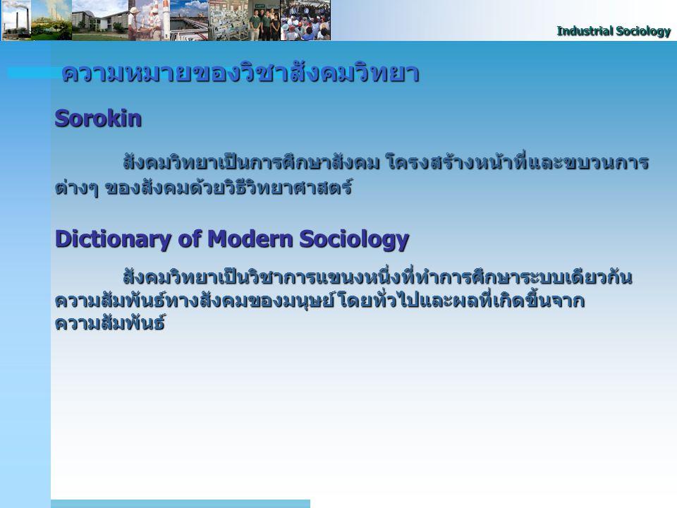 Industrial Sociology ความหมายของวิชาสังคมวิทยา Sorokin สังคมวิทยาเป็นการศึกษาสังคม โครงสร้างหน้าที่และขบวนการ ต่างๆ ของสังคมด้วยวิธีวิทยาศาสตร์ Dictio