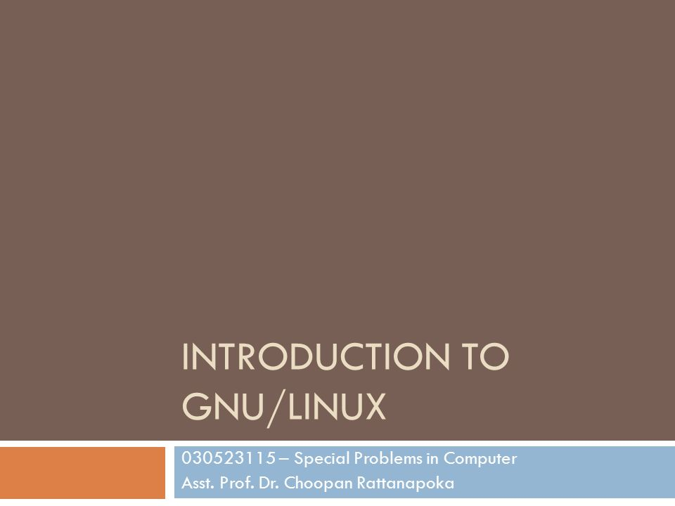 INTRODUCTION TO GNU/LINUX 030523115 – Special Problems in Computer Asst. Prof. Dr. Choopan Rattanapoka