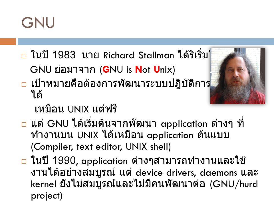 GNU  ในปี 1983 นาย Richard Stallman ได้ริเริ่มโครงการ GNU ย่อมาจาก (GNU is Not Unix)  เป้าหมายคือต้องการพัฒนาระบบปฎิบัติการที่ทำงาน ได้ เหมือน UNIX