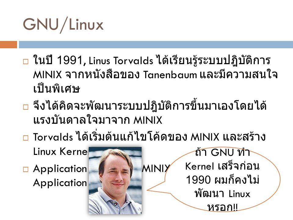 GNU/Linux  ในปี 1991, Linus Torvalds ได้เรียนรู้ระบบปฎิบัติการ MINIX จากหนังสือของ Tanenbaum และมีความสนใจ เป็นพิเศษ  จึงได้คิดจะพัฒนาระบบปฎิบัติการ