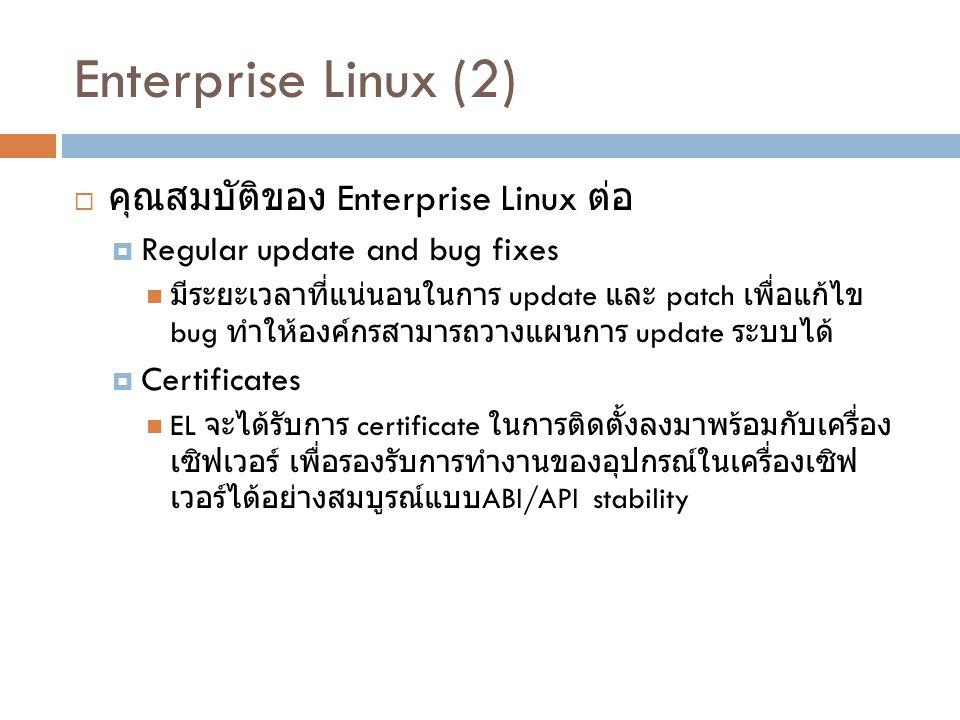 Enterprise Linux (2)  คุณสมบัติของ Enterprise Linux ต่อ  Regular update and bug fixes มีระยะเวลาที่แน่นอนในการ update และ patch เพื่อแก้ไข bug ทำให้