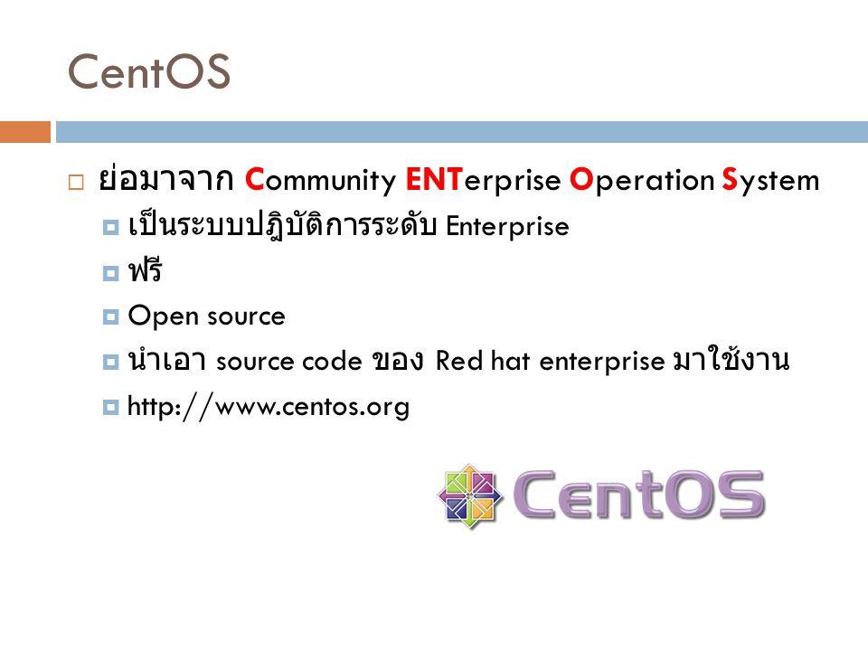 CentOS  ย่อมาจาก Community ENTerprise Operation System  เป็นระบบปฎิบัติการระดับ Enterprise  ฟรี  Open source  นำเอา source code ของ Red hat enter