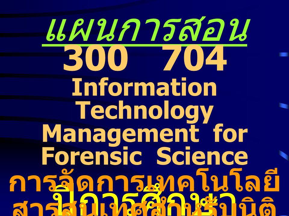 แผนการสอน ปีการศึกษา 2551 300 704 Information Technology Management for Forensic Science การจัดการเทคโนโลยี สารสนเทศสำหรับนิติ วิทยาศาสตร์