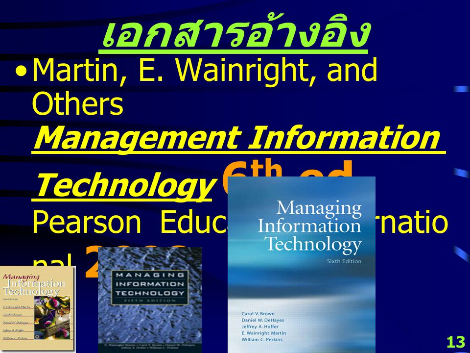 12 เอกสารอ้างอิง Martin, E. Wainright, and Others Management Information Technology 5 th ed, Pearson Education Internatio nal 2005.