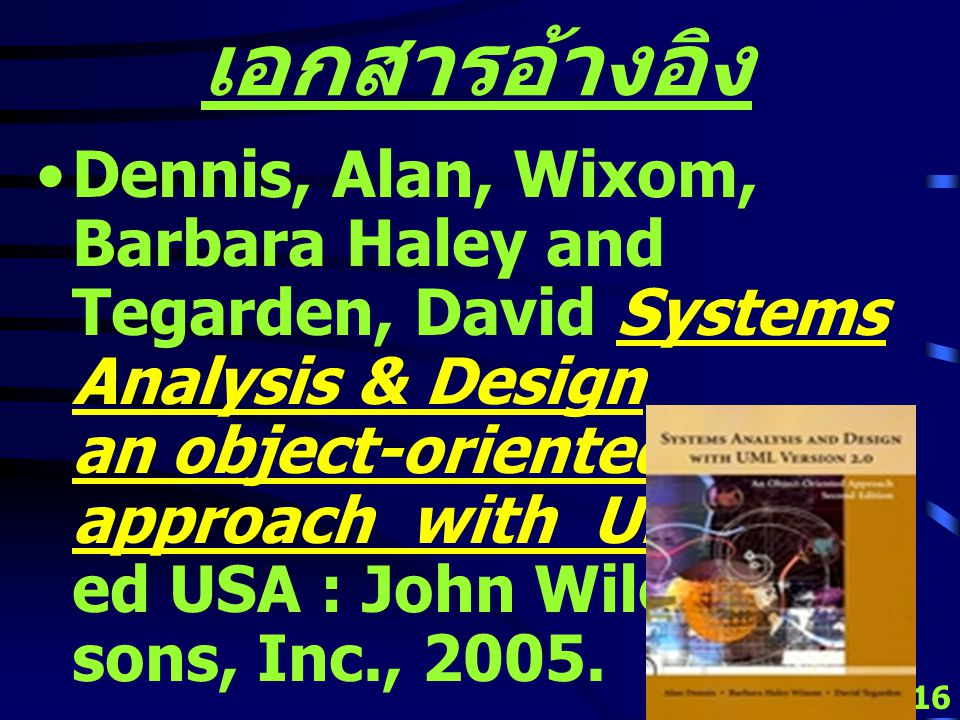15 เอกสารอ้างอิง Dennis, Alan and Wixom, Barbara Systems Analysis Design 3 rd ed USA : John Wiley & sons, Inc., 2005.