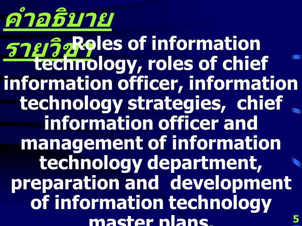 5 คำอธิบาย รายวิชา Roles of information technology, roles of chief information officer, information technology strategies, chief information officer and management of information technology department, preparation and development of information technology master plans.