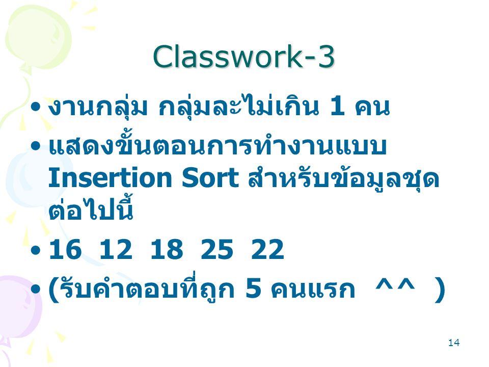 14 Classwork-3 งานกลุ่ม กลุ่มละไม่เกิน 1 คน แสดงขั้นตอนการทำงานแบบ Insertion Sort สำหรับข้อมูลชุด ต่อไปนี้ 16 12 18 25 22 ( รับคำตอบที่ถูก 5 คนแรก ^^