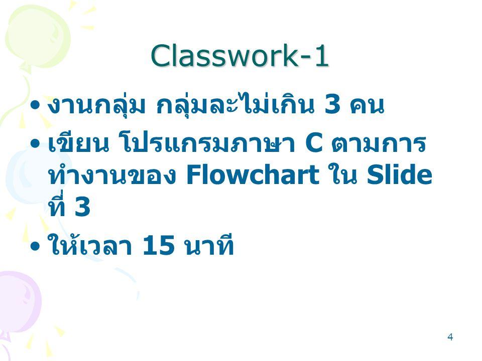 4 Classwork-1 งานกลุ่ม กลุ่มละไม่เกิน 3 คน เขียน โปรแกรมภาษา C ตามการ ทำงานของ Flowchart ใน Slide ที่ 3 ให้เวลา 15 นาที