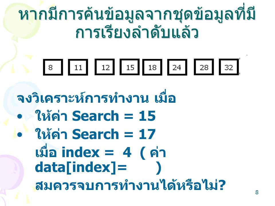 8 หากมีการค้นข้อมูลจากชุดข้อมูลที่มี การเรียงลำดับแล้ว จงวิเคราะห์การทำงาน เมื่อ ให้ค่า Search = 15 ให้ค่า Search = 17 เมื่อ index = 4 ( ค่า data[inde