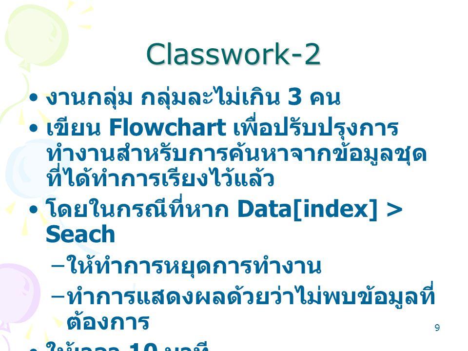 9 Classwork-2 งานกลุ่ม กลุ่มละไม่เกิน 3 คน เขียน Flowchart เพื่อปรับปรุงการ ทำงานสำหรับการค้นหาจากข้อมูลชุด ที่ได้ทำการเรียงไว้แล้ว โดยในกรณีที่หาก Da