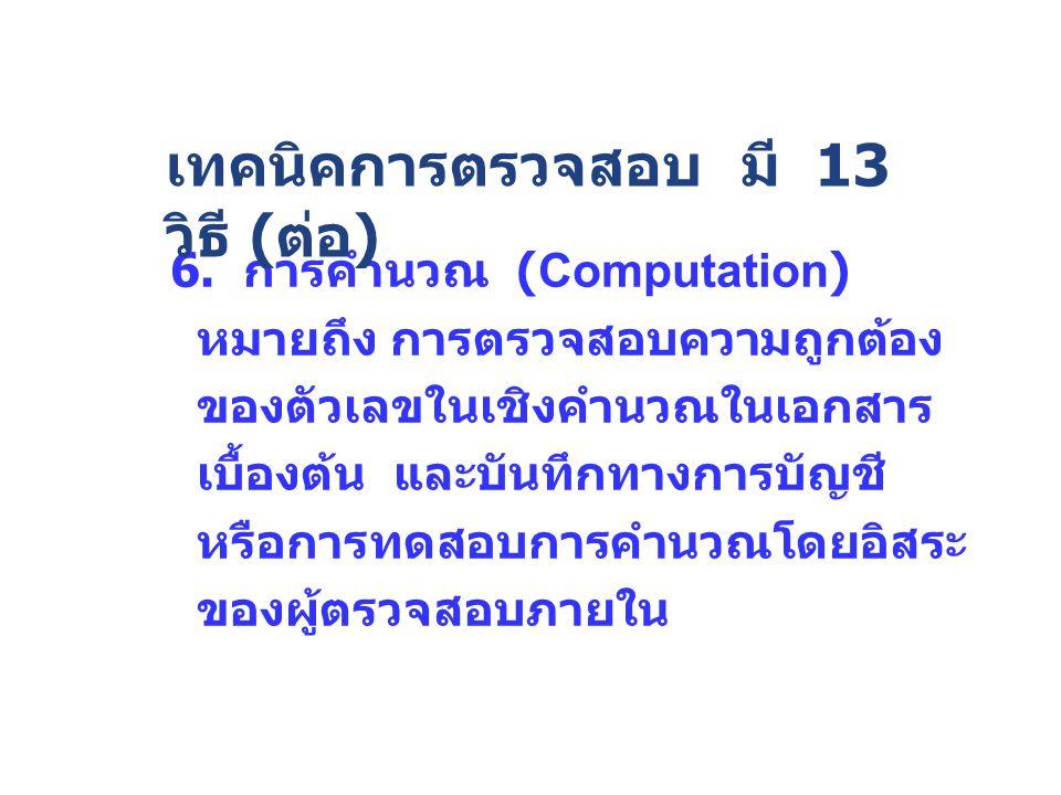6. การคำนวณ (Computation) หมายถึง การตรวจสอบความถูกต้อง ของตัวเลขในเชิงคำนวณในเอกสาร เบื้องต้น และบันทึกทางการบัญชี หรือการทดสอบการคำนวณโดยอิสระ ของผู