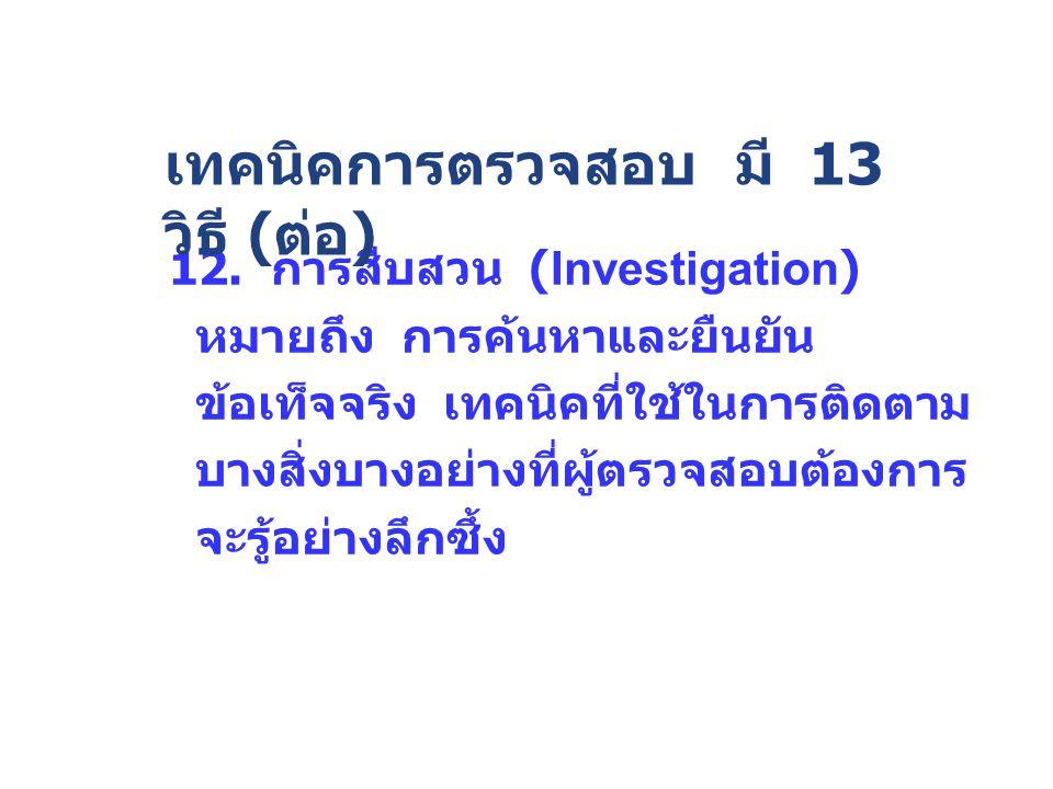 12. การสืบสวน (Investigation) หมายถึง การค้นหาและยืนยัน ข้อเท็จจริง เทคนิคที่ใช้ในการติดตาม บางสิ่งบางอย่างที่ผู้ตรวจสอบต้องการ จะรู้อย่างลึกซึ้ง เทคน