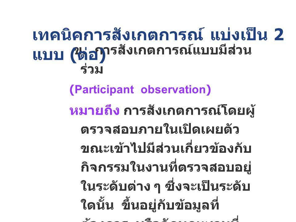 ข. การสังเกตการณ์แบบมีส่วน ร่วม (Participant observation) หมายถึง การสังเกตการณ์โดยผู้ ตรวจสอบภายในเปิดเผยตัว ขณะเข้าไปมีส่วนเกี่ยวข้องกับ กิจกรรมในงา