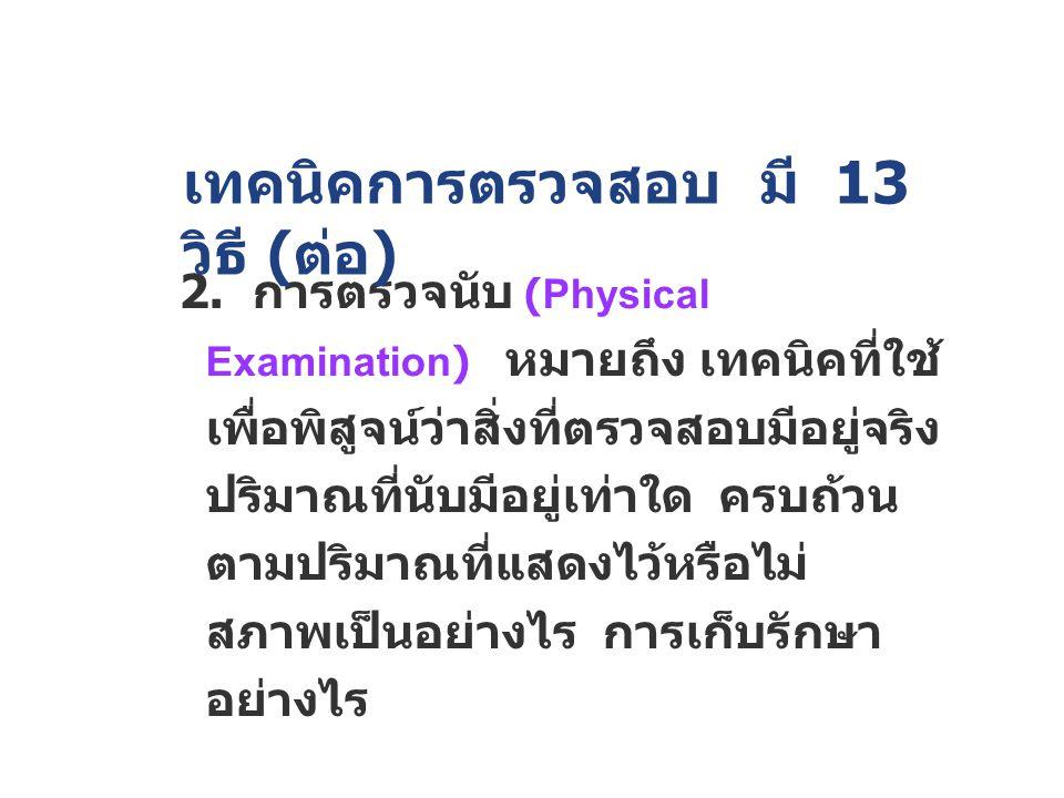 2. การตรวจนับ (Physical Examination) หมายถึง เทคนิคที่ใช้ เพื่อพิสูจน์ว่าสิ่งที่ตรวจสอบมีอยู่จริง ปริมาณที่นับมีอยู่เท่าใด ครบถ้วน ตามปริมาณที่แสดงไว้