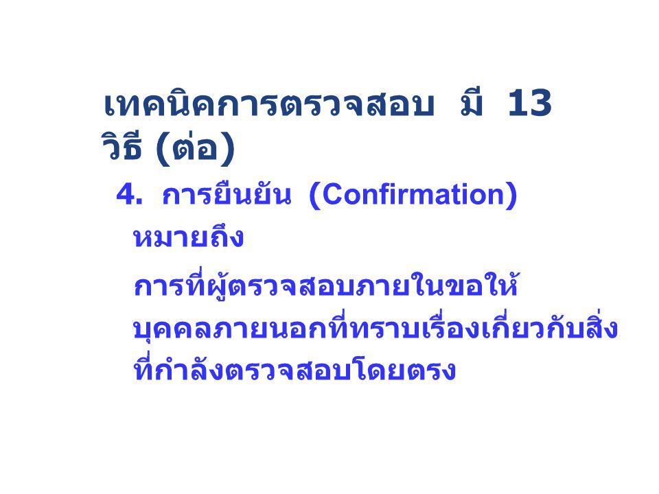 4. การยืนยัน (Confirmation) หมายถึง การที่ผู้ตรวจสอบภายในขอให้ บุคคลภายนอกที่ทราบเรื่องเกี่ยวกับสิ่ง ที่กำลังตรวจสอบโดยตรง เทคนิคการตรวจสอบ มี 13 วิธี