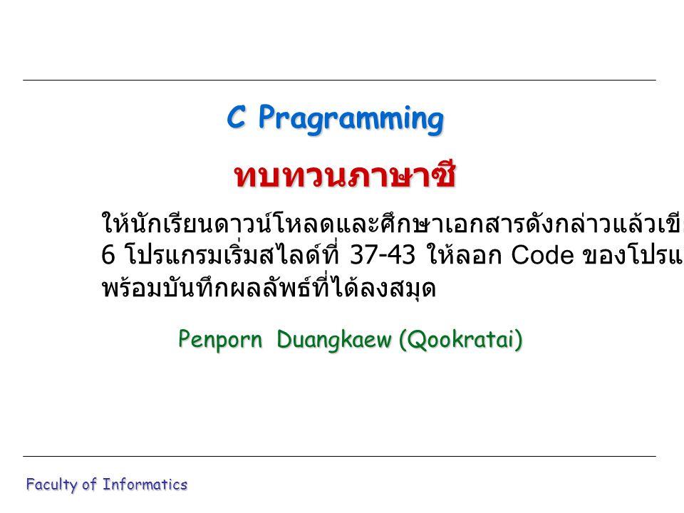 #include int main ( void ) { int a = 3, b = 7, c = 6, d = 8; int res1; float res2; res1 = a+b/c*d; res2 = a+b/c*d; printf ( Res1 = %d \n ,res1); printf ( Res2 = %f \n ,res2); ++a; ++b; c--; --d; res1 = a+b*c+d; res2 = a-d/b+c; printf ( Res1 = %d \n ,res1); printf ( Res2 = %f \n ,res2); return (0); } Faculty of Informatics โปรแกรม 5