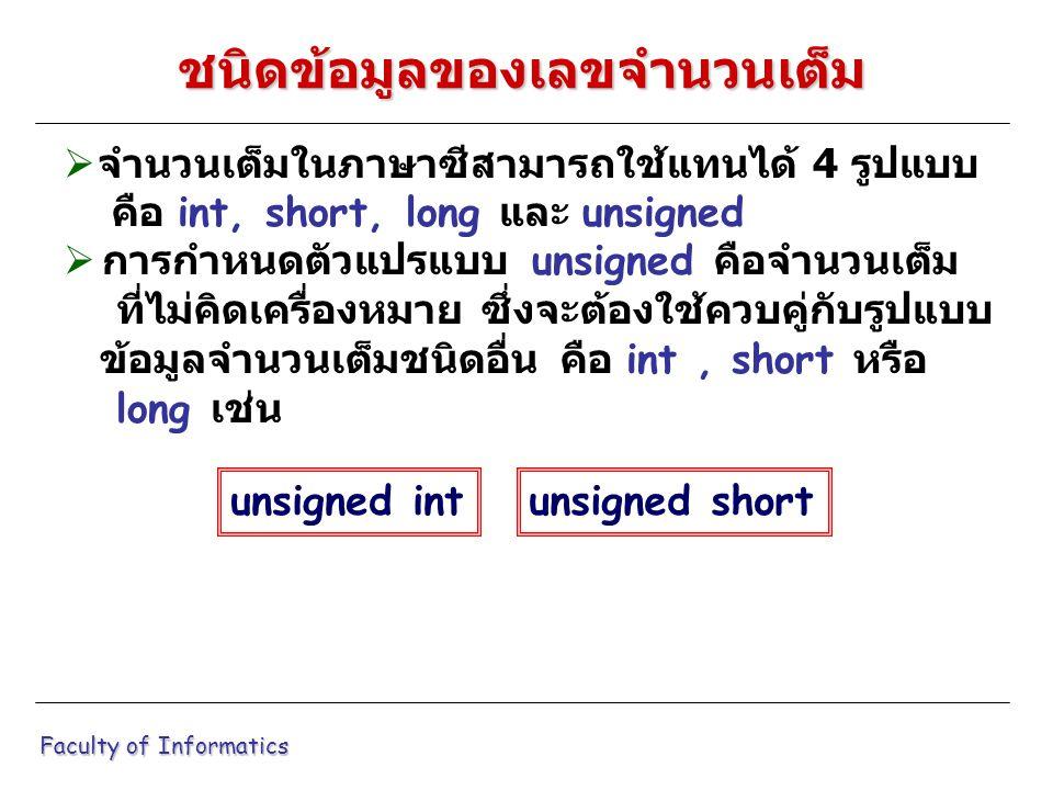  จำนวนเต็มในภาษาซีสามารถใช้แทนได้ 4 รูปแบบ คือ int, short, long และ unsigned  การกำหนดตัวแปรแบบ unsigned คือจำนวนเต็ม ที่ไม่คิดเครื่องหมาย ซึ่งจะต้องใช้ควบคู่กับรูปแบบ ข้อมูลจำนวนเต็มชนิดอื่น คือ int, short หรือ long เช่น Faculty of Informatics ชนิดข้อมูลของเลขจำนวนเต็ม unsigned intunsigned short