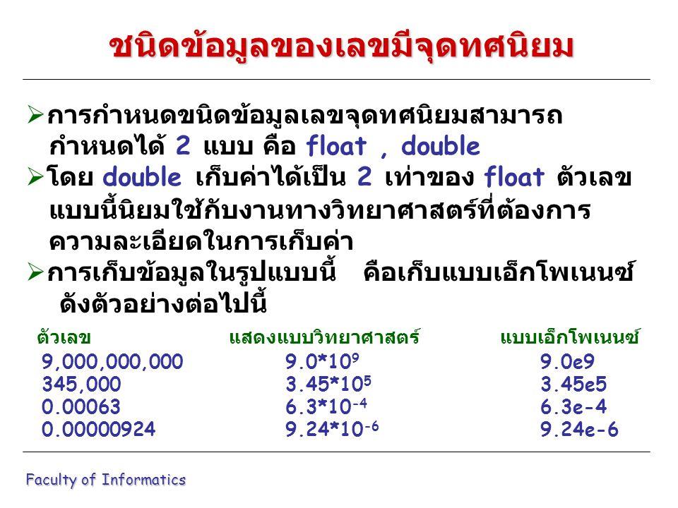  การกำหนดขนิดข้อมูลเลขจุดทศนิยมสามารถ กำหนดได้ 2 แบบ คือ float, double  โดย double เก็บค่าได้เป็น 2 เท่าของ float ตัวเลข แบบนี้นิยมใช้กับงานทางวิทยาศาสตร์ที่ต้องการ ความละเอียดในการเก็บค่า  การเก็บข้อมูลในรูปแบบนี้ คือเก็บแบบเอ็กโพเนนซ์ ดังตัวอย่างต่อไปนี้ ตัวเลขแสดงแบบวิทยาศาสตร์แบบเอ็กโพเนนซ์ 9,000,000,000 9.0*10 9 9.0e9 345,000 3.45*10 5 3.45e5 0.00063 6.3*10 -4 6.3e-4 0.00000924 9.24*10 -6 9.24e-6 Faculty of Informatics ชนิดข้อมูลของเลขมีจุดทศนิยม