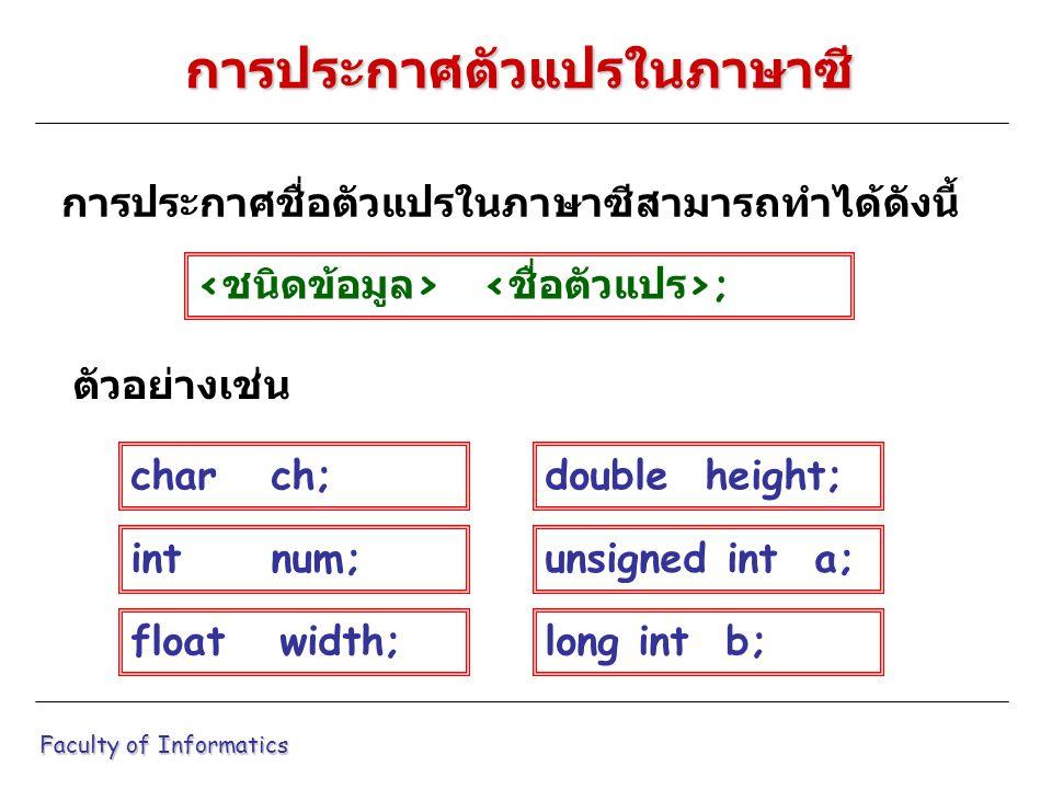 การประกาศชื่อตัวแปรในภาษาซีสามารถทำได้ดังนี้ Faculty of Informatics การประกาศตัวแปรในภาษาซี ; ตัวอย่างเช่น char ch; int num; float width; double height; unsigned int a; long int b;