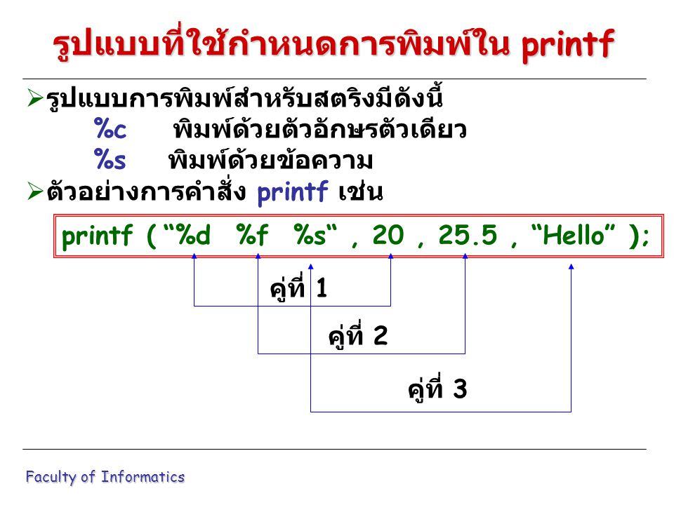  รูปแบบการพิมพ์สำหรับสตริงมีดังนี้ %c พิมพ์ด้วยตัวอักษรตัวเดียว %s พิมพ์ด้วยข้อความ  ตัวอย่างการคำสั่ง printf เช่น Faculty of Informatics รูปแบบที่ใช้กำหนดการพิมพ์ใน printf printf ( %d %f %s , 20, 25.5, Hello ); คู่ที่ 1 คู่ที่ 2 คู่ที่ 3