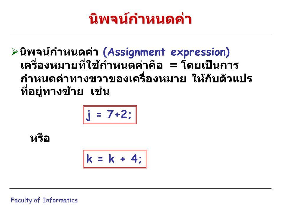  นิพจน์กำหนดค่า (Assignment expression) เครื่องหมายที่ใช้กำหนดค่าคือ = โดยเป็นการ กำหนดค่าทางขวาของเครื่องหมาย ให้กับตัวแปร ที่อยู่ทางซ้าย เช่น Faculty of Informatics นิพจน์กำหนดค่า j = 7+2; k = k + 4; หรือ