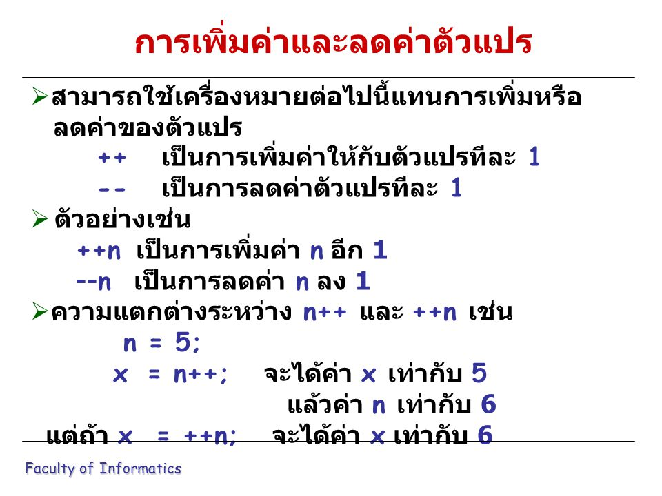  สามารถใช้เครื่องหมายต่อไปนี้แทนการเพิ่มหรือ ลดค่าของตัวแปร ++ เป็นการเพิ่มค่าให้กับตัวแปรทีละ 1 -- เป็นการลดค่าตัวแปรทีละ 1  ตัวอย่างเช่น ++n เป็นการเพิ่มค่า n อีก 1 --n เป็นการลดค่า n ลง 1  ความแตกต่างระหว่าง n++ และ ++n เช่น n = 5; x = n++; จะได้ค่า x เท่ากับ 5 แล้วค่า n เท่ากับ 6 แต่ถ้า x = ++n; จะได้ค่า x เท่ากับ 6 Faculty of Informatics การเพิ่มค่าและลดค่าตัวแปร