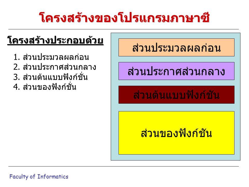  เครื่องหมายสำหรับปรับเปลี่ยนรูปแบบของข้อมูล ในการแสดงผล o เครื่องหมายลบ ให้พิมพ์ข้อมูลชิดขอบซ้าย ( ปกติข้อมูลทั้งหมดจะพิมพ์ชิดขวา ) o สตริงตัวเลข ระบุความกว้างของฟิลด์ o จุดทศนิยม เป็นการกำหนดความกว้างของ จุดทศนิยม  ตัวอย่างการใช้เครื่องหมายปรับเปลี่ยนรูปแบบของ การแสดงผล Faculty of Informatics เครื่องหมายปรับเปลี่ยนรูปแบบข้อมูล printf ( %3d %-6.0f , 20, 25.5 );