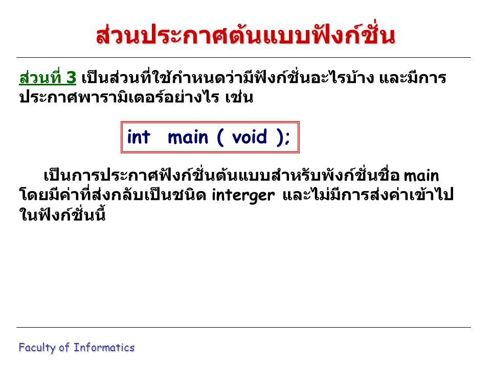 ส่วนที่ 3 เป็นส่วนที่ใช้กำหนดว่ามีฟังก์ชั่นอะไรบ้าง และมีการ ประกาศพารามิเตอร์อย่างไร เช่น เป็นการประกาศฟังก์ชั่นต้นแบบสำหรับพังก์ชั่นชื่อ main โดยมีค่าที่ส่งกลับเป็นชนิด interger และไม่มีการส่งค่าเข้าไป ในฟังก์ชั่นนี้ Faculty of Informatics ส่วนประกาศต้นแบบฟังก์ชั่น int main ( void );