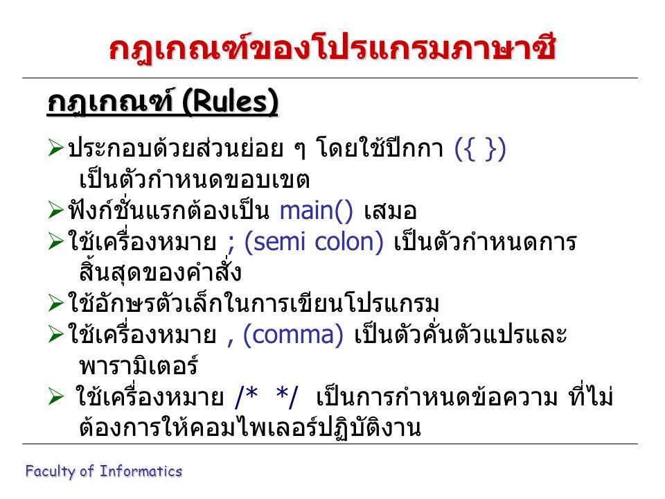 กฎเกณฑ์ของโปรแกรมภาษาซี  ประกอบด้วยส่วนย่อย ๆ โดยใช้ปีกกา ({ }) เป็นตัวกำหนดขอบเขต  ฟังก์ชั่นแรกต้องเป็น main() เสมอ  ใช้เครื่องหมาย ; (semi colon) เป็นตัวกำหนดการ สิ้นสุดของคำสั่ง  ใช้อักษรตัวเล็กในการเขียนโปรแกรม  ใช้เครื่องหมาย, (comma) เป็นตัวคั่นตัวแปรและ พารามิเตอร์  ใช้เครื่องหมาย /* */ เป็นการกำหนดข้อความ ที่ไม่ ต้องการให้คอมไพเลอร์ปฏิบัติงาน กฎเกณฑ์ (Rules) Faculty of Informatics