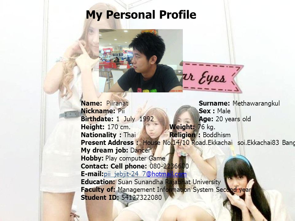 My Personal Profile Name: PiiranatSurname: Methawarangkul Nickname: PiiSex : Male Birthdate: 1 July 1992 Age: 20 years old Height: 170 cm.