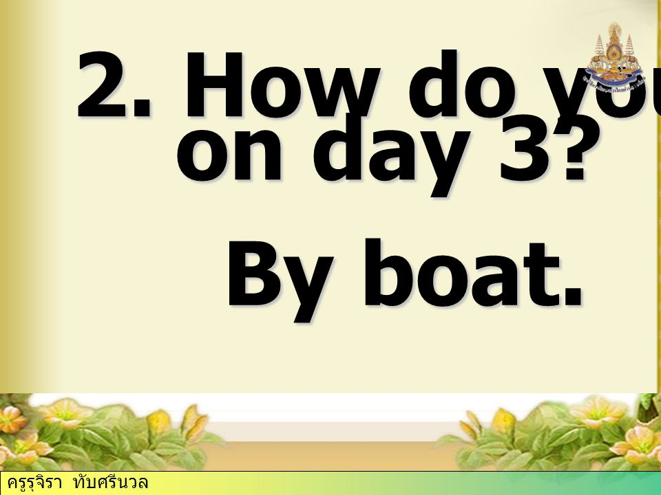 2. How do you travel on day 3 on day 3 By boat. ครูรุจิรา ทับศรีนวล
